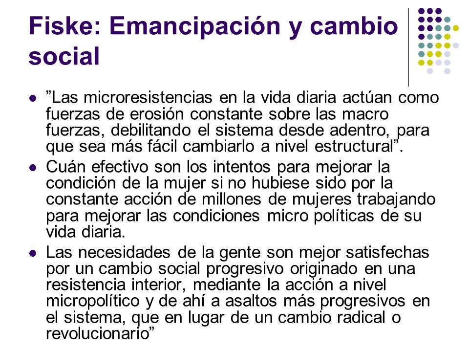 Fiske: Emancipación y cambio social Las microresistencias en la vida diaria actúan como fuerzas de erosión constante sobre las macro fuerzas, debilita