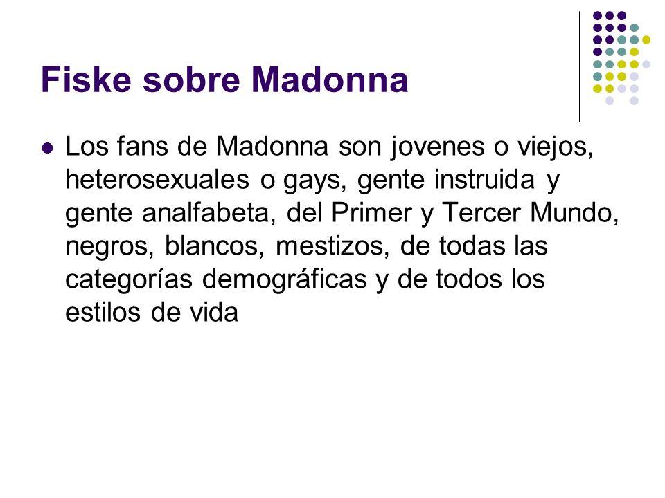 Fiske sobre Madonna Los fans de Madonna son jovenes o viejos, heterosexuales o gays, gente instruida y gente analfabeta, del Primer y Tercer Mundo, ne
