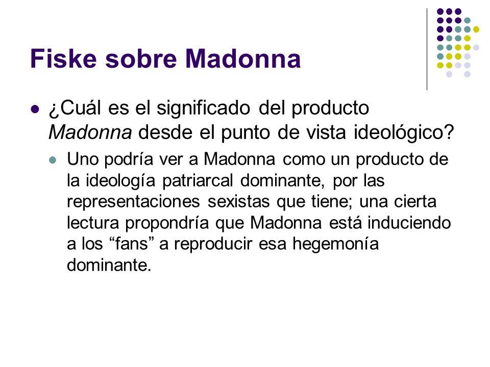 Fiske sobre Madonna ¿Cuál es el significado del producto Madonna desde el punto de vista ideológico? Uno podría ver a Madonna como un producto de la i