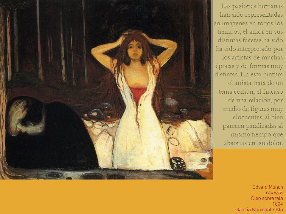 Edvard Munch Cenizas Óleo sobre tela 1894 Galería Nacional, Oslo Las pasiones humanas han sido representadas en imágenes en todos los tiempos; el amor