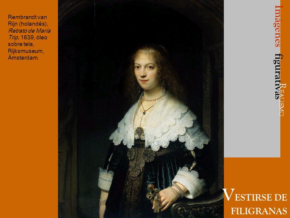 Imágenes figurativas V ESTIRSE DE FILIGRANAS R EALISMO Rembrandt van Rijn (holandés), Retrato de María Trip, 1639, óleo sobre tela, Rijksmuseum, Ámste