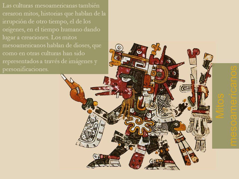 Las culturas mesoamericanas también crearon mitos, historias que hablan de la irrupción de otro tiempo, el de los orígenes, en el tiempo humano dando