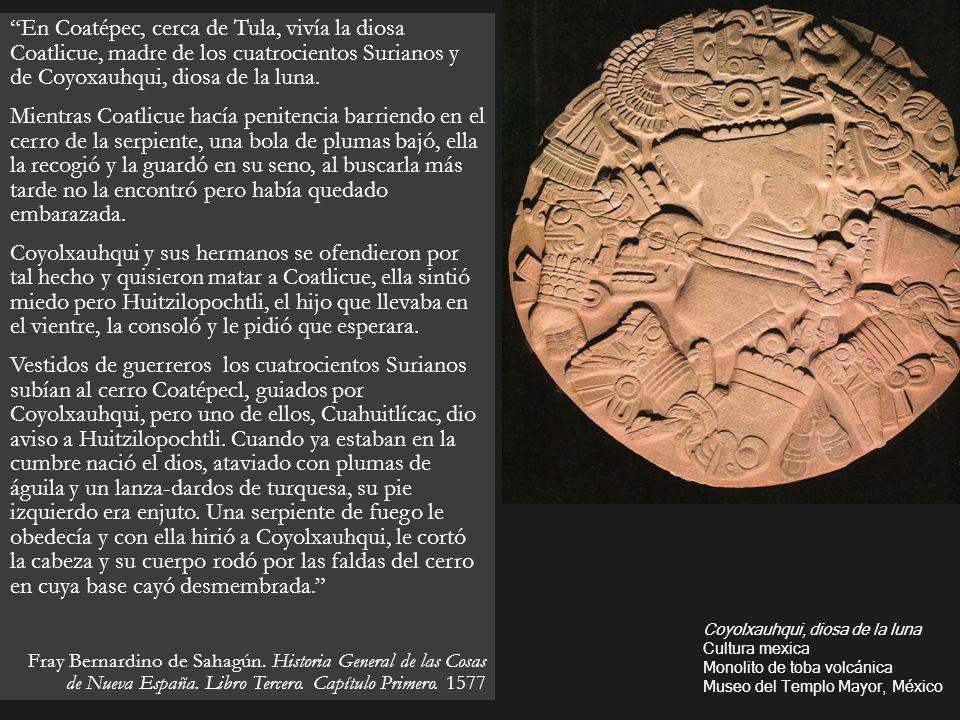 En Coatépec, cerca de Tula, vivía la diosa Coatlicue, madre de los cuatrocientos Surianos y de Coyoxauhqui, diosa de la luna. Mientras Coatlicue hacía