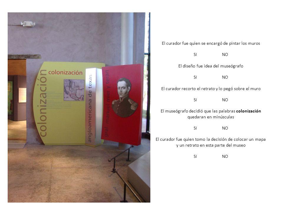 El curador fue quien se encargó de pintar los muros SINO El diseño fue idea del museógrafo SINO El curador recorto el retrato y lo pegó sobre el muro SINO El museógrafo decidió que las palabras colonización quedaran en minúsculas SINO El curador fue quien tomo la decisión de colocar un mapa y un retrato en esta parte del museo SINO