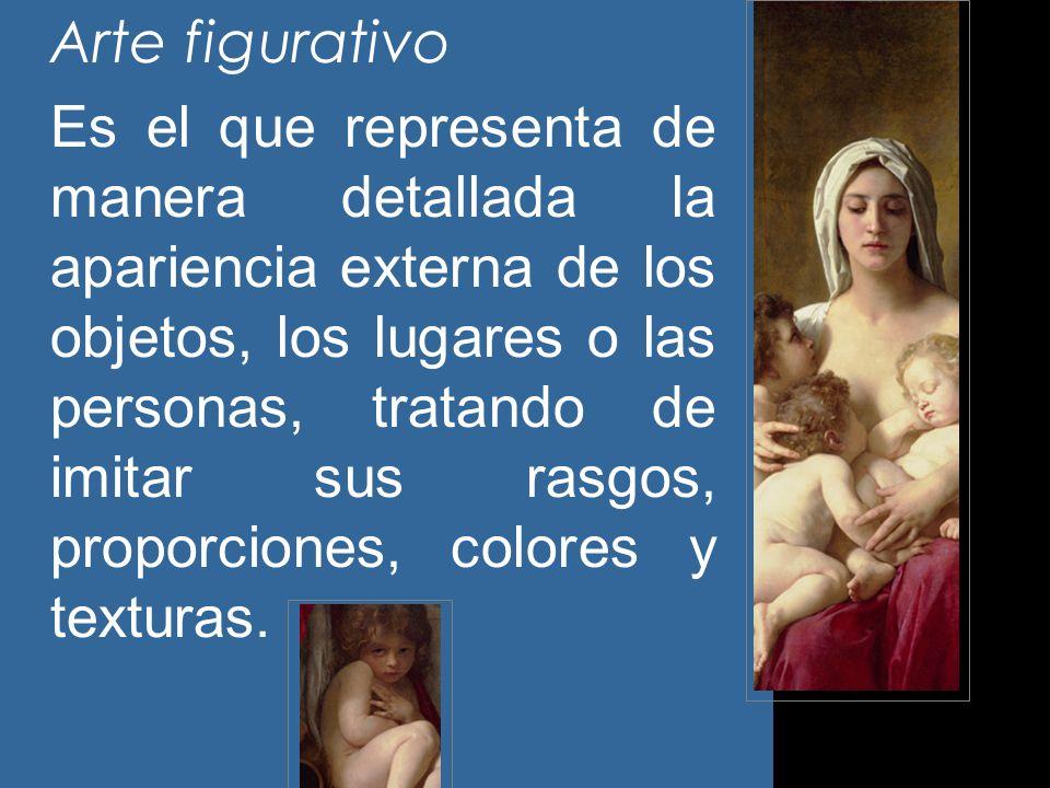 Arte figurativo Es el que representa de manera detallada la apariencia externa de los objetos, los lugares o las personas, tratando de imitar sus rasg