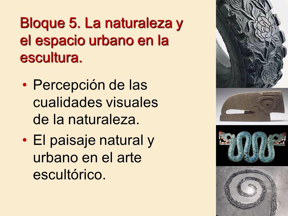 Bloque 5. La naturaleza y el espacio urbano en la escultura. Percepción de las cualidades visuales de la naturaleza. El paisaje natural y urbano en el