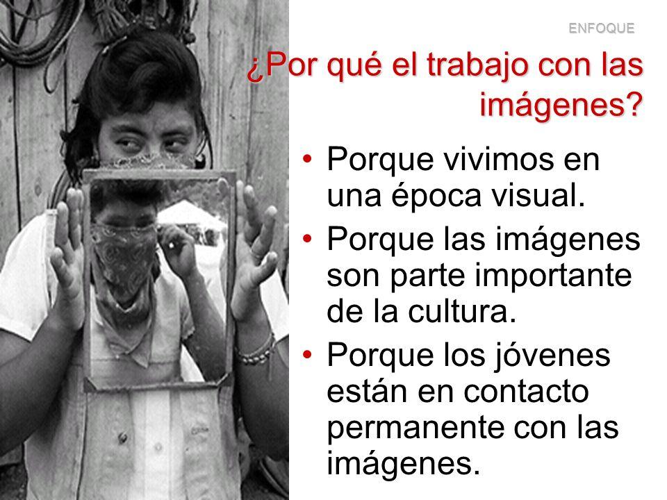 ¿Por qué el trabajo con las imágenes? Porque vivimos en una época visual. Porque las imágenes son parte importante de la cultura. Porque los jóvenes e