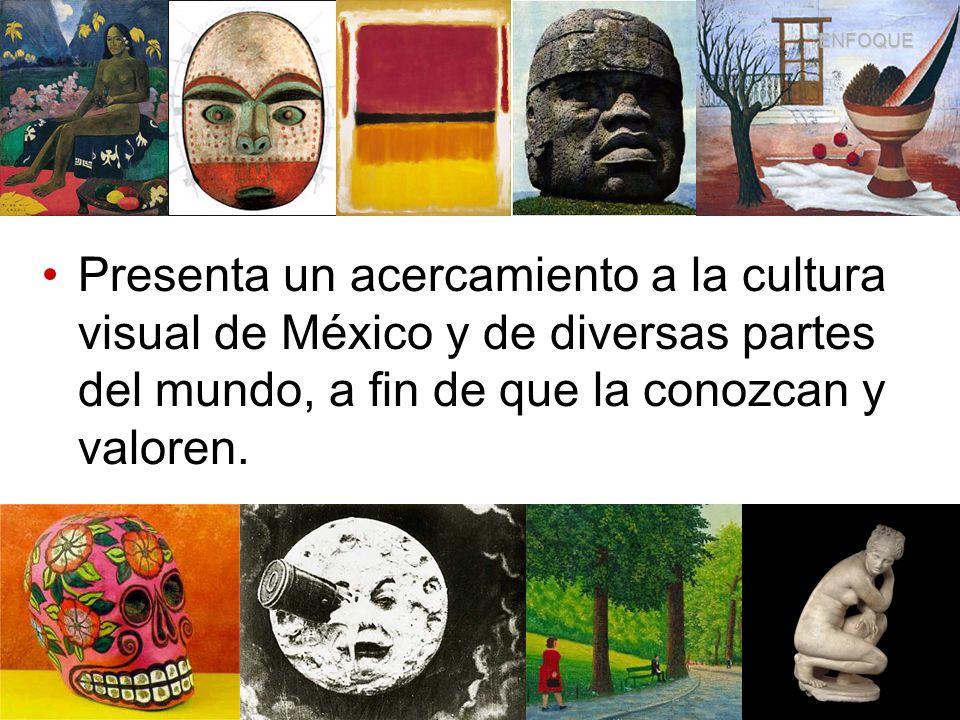 Presenta un acercamiento a la cultura visual de México y de diversas partes del mundo, a fin de que la conozcan y valoren. ENFOQUE