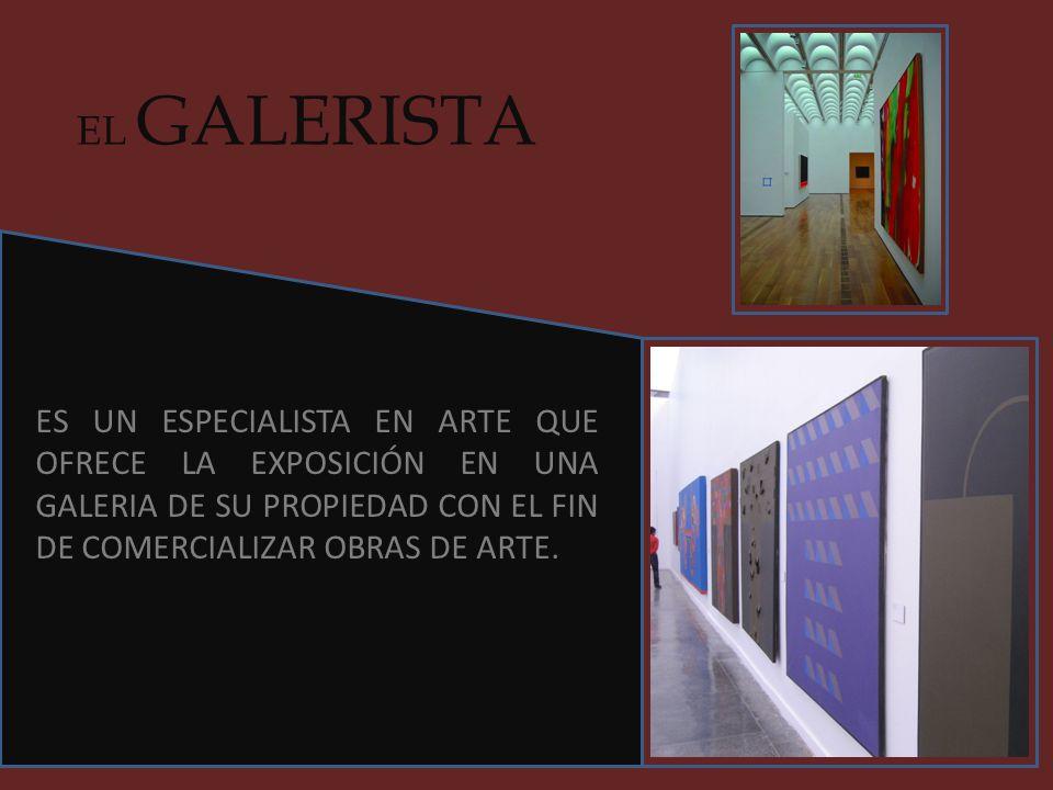 EL GALERISTA ES UN ESPECIALISTA EN ARTE QUE OFRECE LA EXPOSICIÓN EN UNA GALERIA DE SU PROPIEDAD CON EL FIN DE COMERCIALIZAR OBRAS DE ARTE.