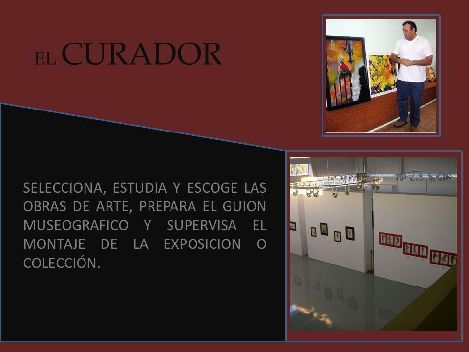 EL CURADOR SELECCIONA, ESTUDIA Y ESCOGE LAS OBRAS DE ARTE, PREPARA EL GUION MUSEOGRAFICO Y SUPERVISA EL MONTAJE DE LA EXPOSICION O COLECCIÓN.