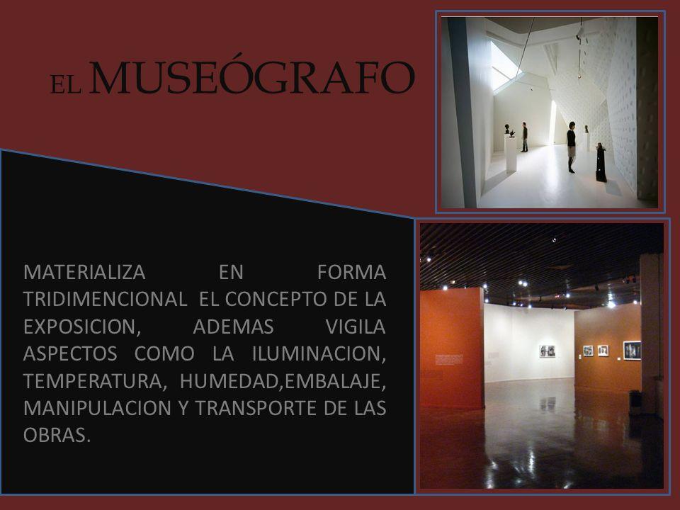 EL MUSEÓGRAFO MATERIALIZA EN FORMA TRIDIMENCIONAL EL CONCEPTO DE LA EXPOSICION, ADEMAS VIGILA ASPECTOS COMO LA ILUMINACION, TEMPERATURA, HUMEDAD,EMBAL