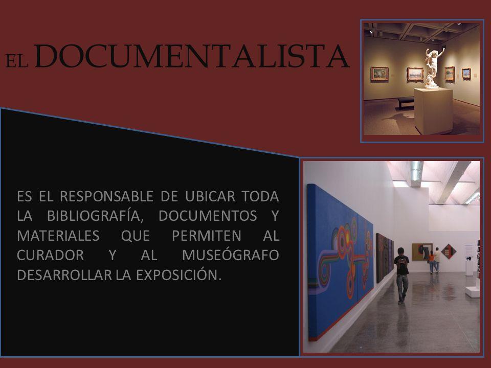 EL DOCUMENTALISTA ES EL RESPONSABLE DE UBICAR TODA LA BIBLIOGRAFÍA, DOCUMENTOS Y MATERIALES QUE PERMITEN AL CURADOR Y AL MUSEÓGRAFO DESARROLLAR LA EXP