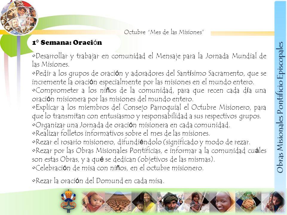 Obras Misionales Pontificio Episcopales Octubre Mes de las Misiones 1 º Semana: Oraci ó n Desarrollar y trabajar en comunidad el Mensaje para la Jorna