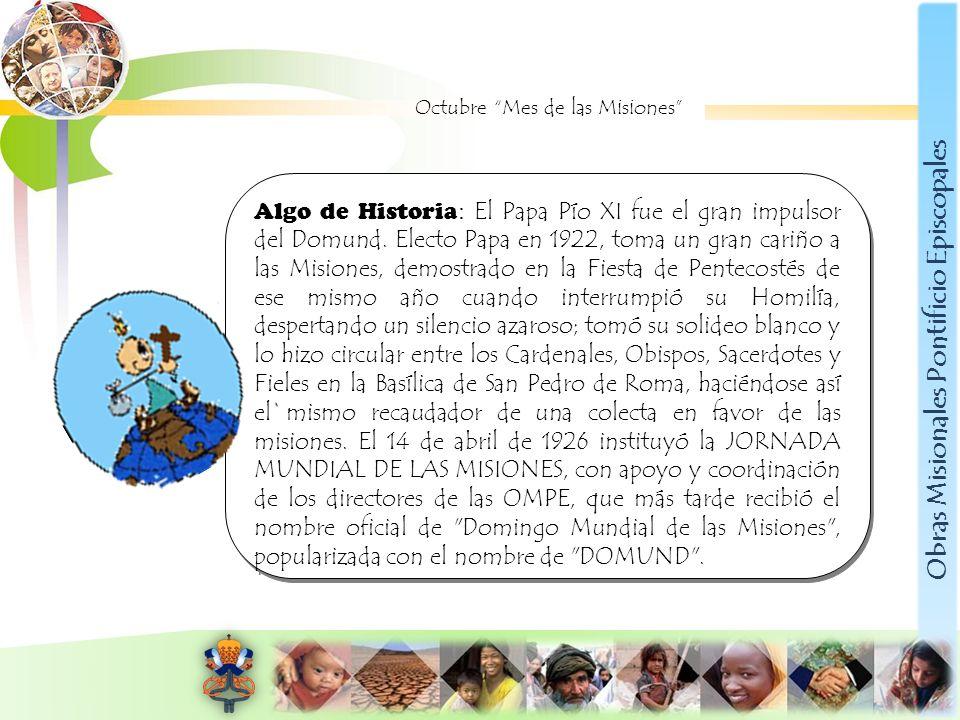Obras Misionales Pontificio Episcopales Octubre Mes de las Misiones Algo de Historia : El Papa Pío XI fue el gran impulsor del Domund. Electo Papa en