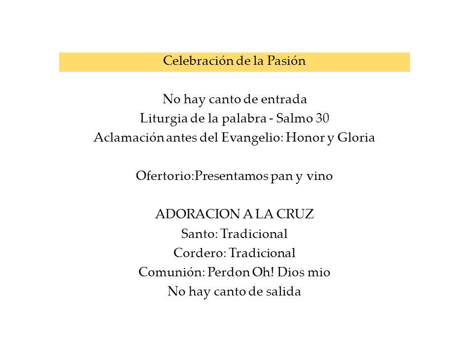 Celebración de la Pasión No hay canto de entrada Liturgia de la palabra - Salmo 30 Aclamación antes del Evangelio: Honor y Gloria Ofertorio:Presentamo