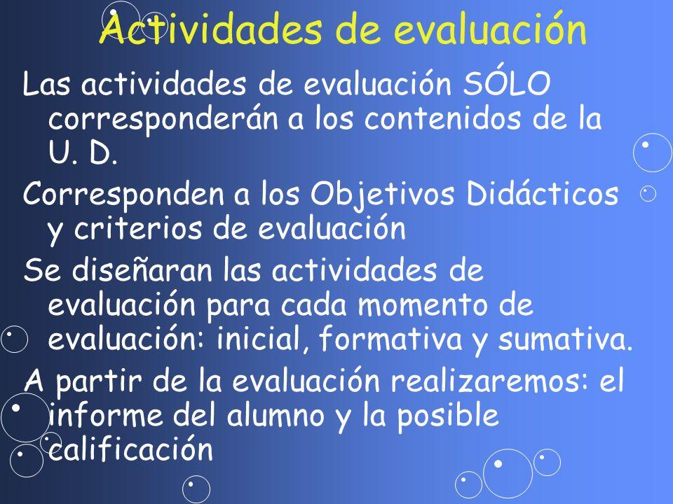Las actividades de evaluación SÓLO corresponderán a los contenidos de la U. D. Corresponden a los Objetivos Didácticos y criterios de evaluación Se di