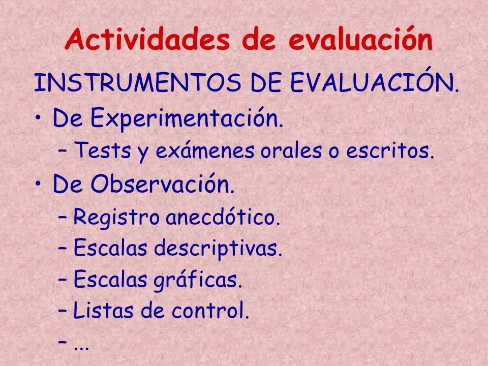 INSTRUMENTOS DE EVALUACIÓN. De Experimentación. –Tests y exámenes orales o escritos. De Observación. –Registro anecdótico. –Escalas descriptivas. –Esc