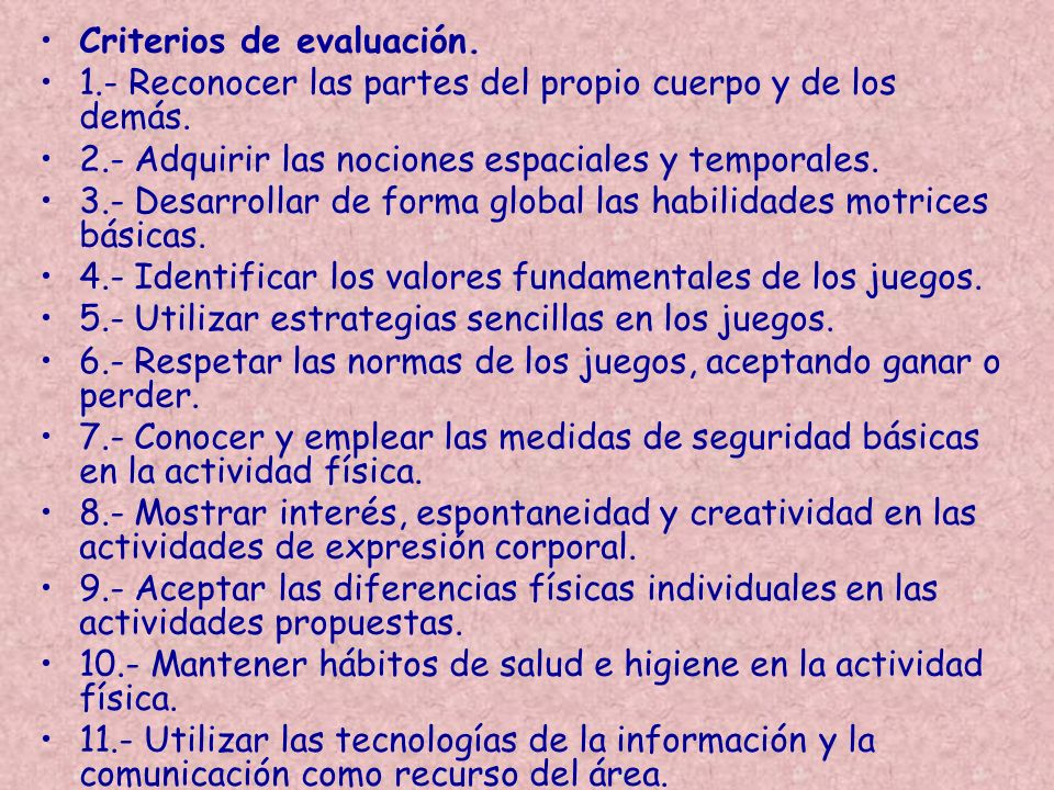 Criterios de evaluación. 1.- Reconocer las partes del propio cuerpo y de los demás. 2.- Adquirir las nociones espaciales y temporales. 3.- Desarrollar