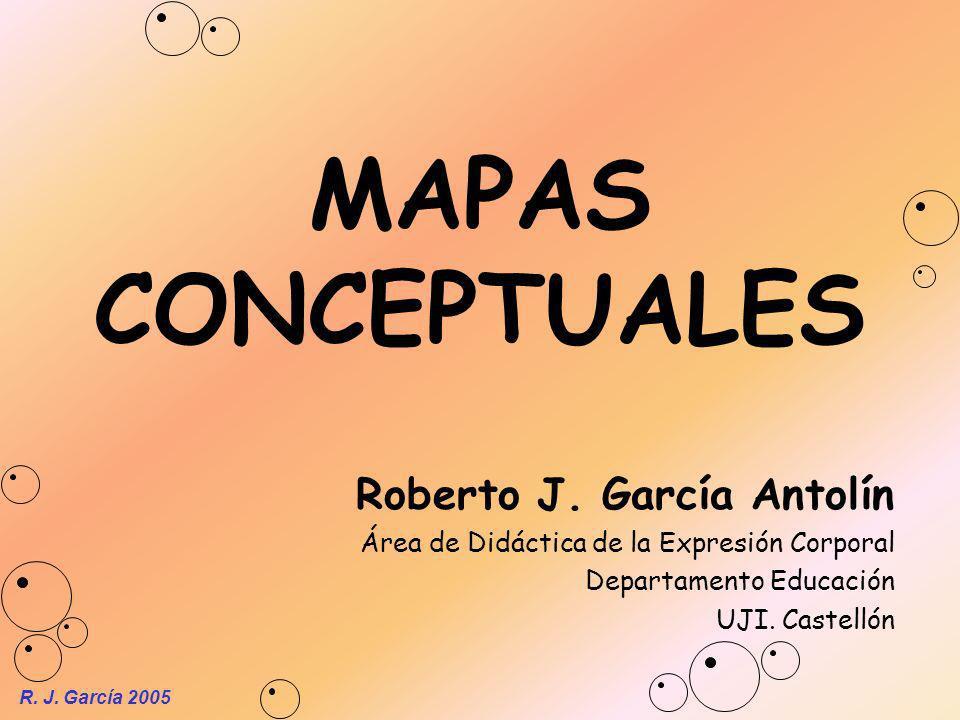 R. J. García 2005 MAPAS CONCEPTUALES Roberto J. García Antolín Área de Didáctica de la Expresión Corporal Departamento Educación UJI. Castellón