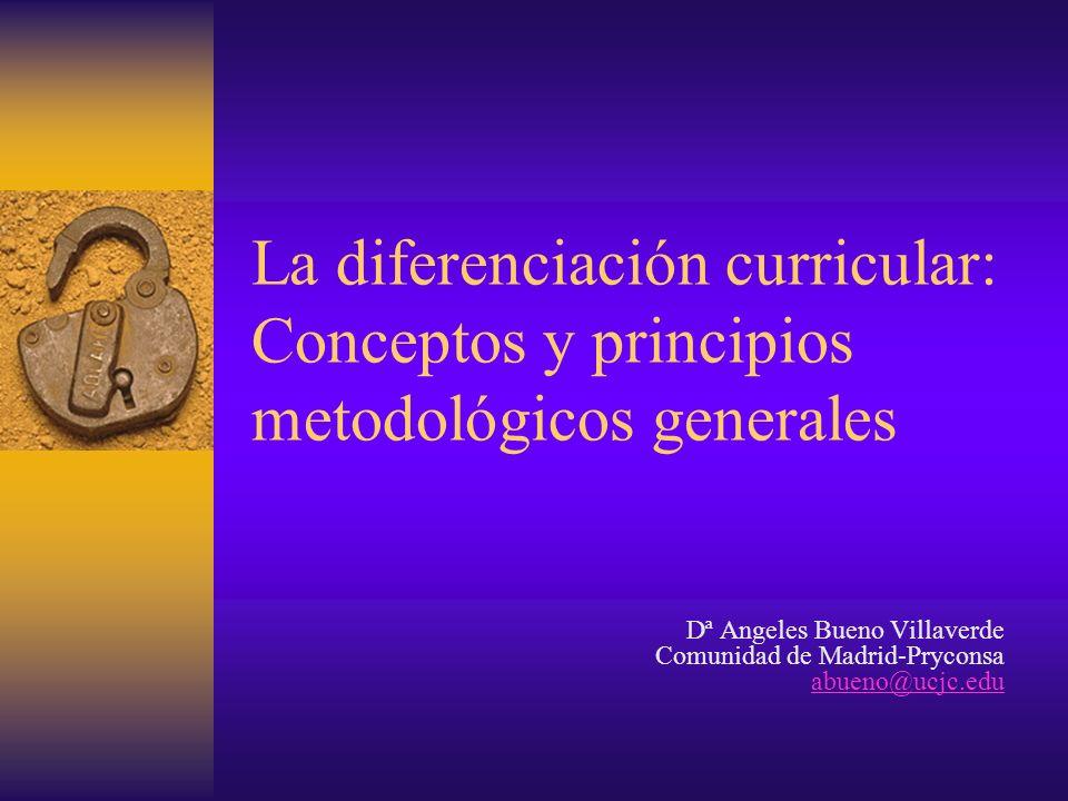 La diferenciación curricular: Conceptos y principios metodológicos generales Dª Angeles Bueno Villaverde Comunidad de Madrid-Pryconsa abueno@ucjc.edu