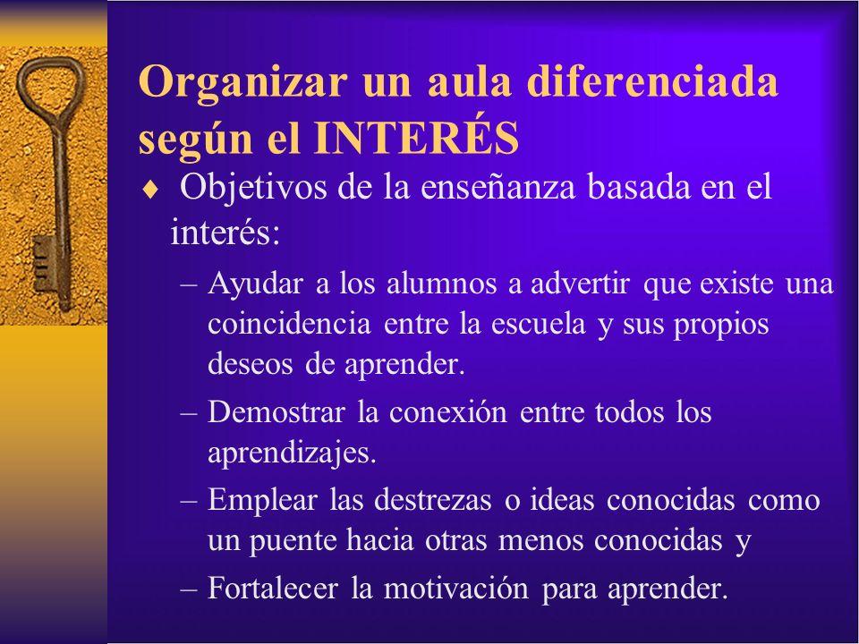 Organizar un aula diferenciada según el INTERÉS Objetivos de la enseñanza basada en el interés: –Ayudar a los alumnos a advertir que existe una coinci
