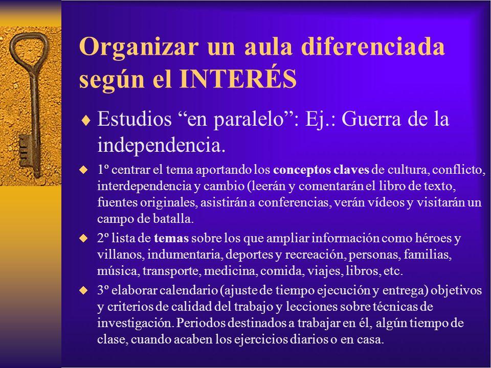Organizar un aula diferenciada según el INTERÉS Estudios en paralelo: Ej.: Guerra de la independencia. 1º centrar el tema aportando los conceptos clav