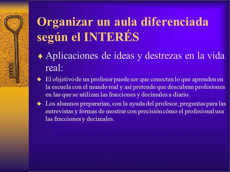 Organizar un aula diferenciada según el INTERÉS Aplicaciones de ideas y destrezas en la vida real: El objetivo de un profesor puede ser que conecten l