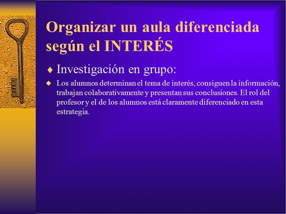 Organizar un aula diferenciada según el INTERÉS Investigación en grupo: Los alumnos determinan el tema de interés, consiguen la información, trabajan
