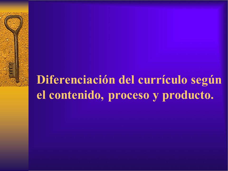 Diferenciación del currículo según el contenido, proceso y producto.