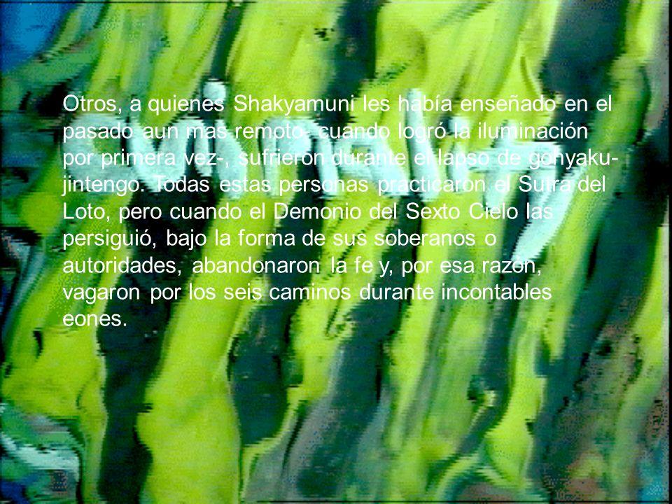 Otros, a quienes Shakyamuni les había enseñado en el pasado aun mas remoto- cuando logró la iluminación por primera vez-, sufrieron durante el lapso d