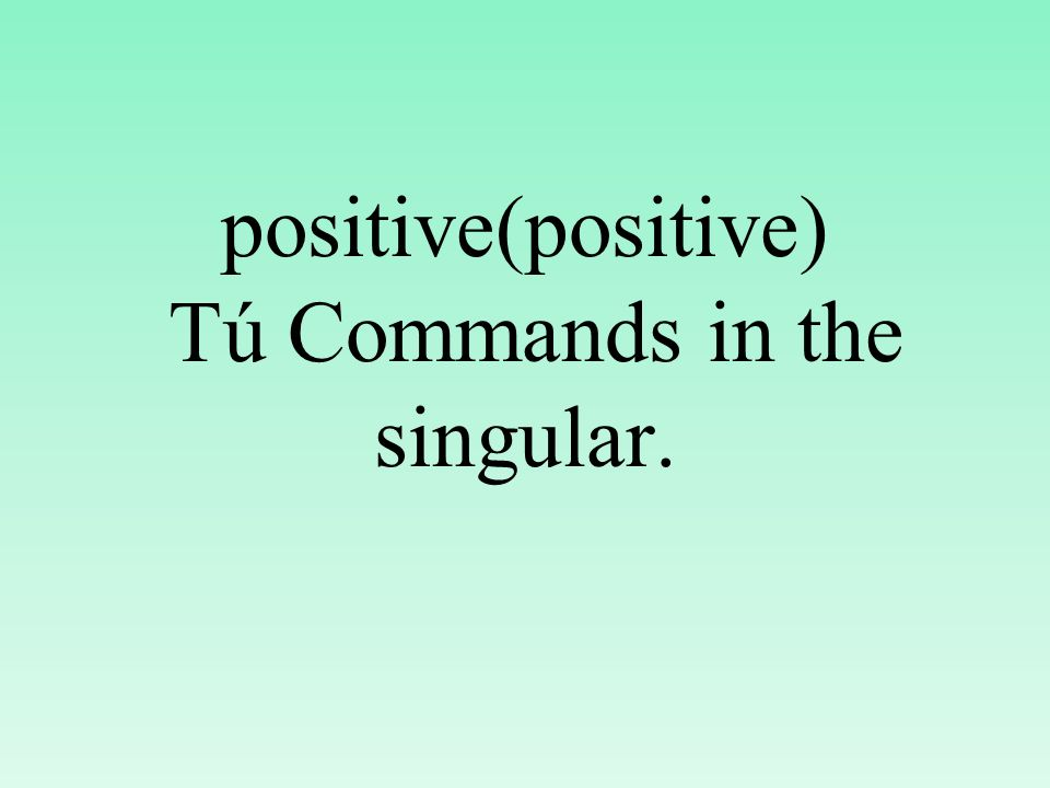 positive(positive) Tú Commands in the singular.