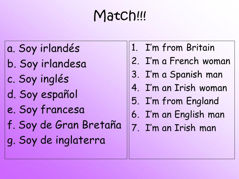 Match!!! a. Soy irlandés b. Soy irlandesa c. Soy inglés d. Soy español e. Soy francesa f. Soy de Gran Bretaña g. Soy de inglaterra 1.Im from Britain 2