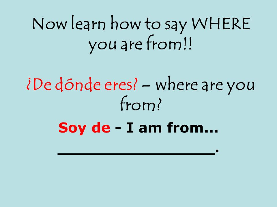 Now learn how to say WHERE you are from!! ¿De dónde eres? – where are you from? Soy de - I am from... ________________.