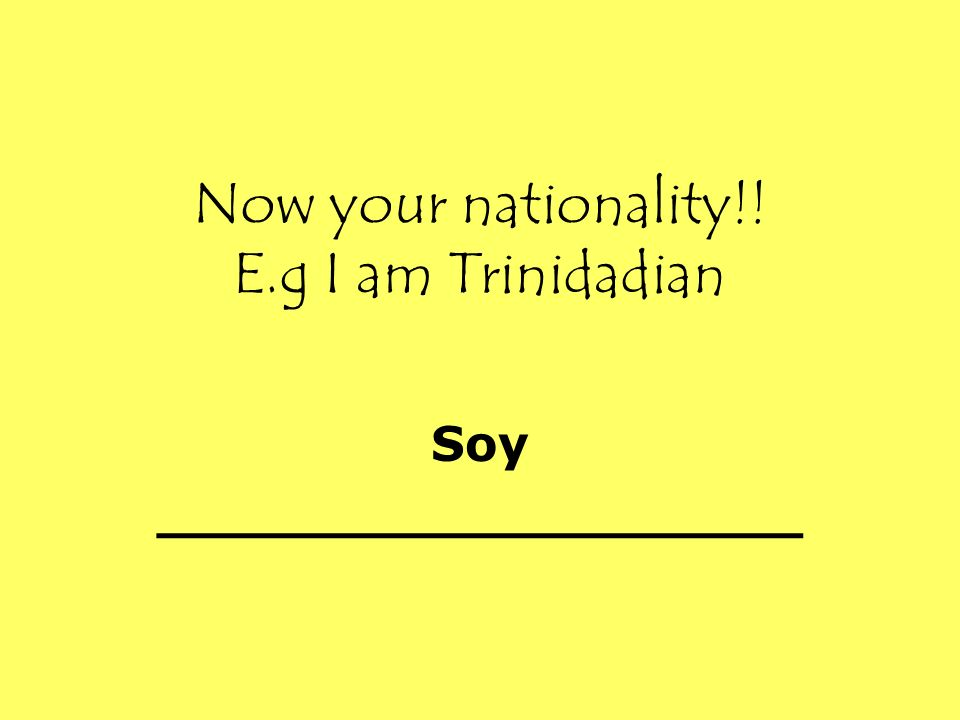 Now your nationality!! E.g I am Trinidadian Soy ___________________