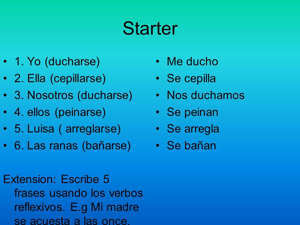 Starter 1. Yo (ducharse) 2. Ella (cepillarse) 3. Nosotros (ducharse) 4. ellos (peinarse) 5. Luisa ( arreglarse) 6. Las ranas (bañarse) Extension: Escr