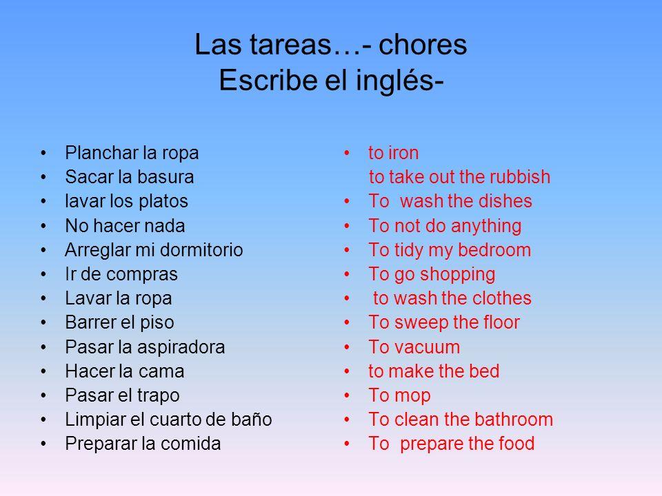 Las tareas…- chores Escribe el inglés- Planchar la ropa Sacar la basura lavar los platos No hacer nada Arreglar mi dormitorio Ir de compras Lavar la r