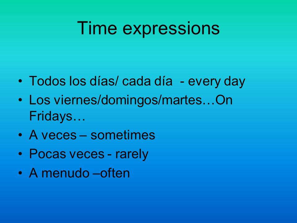 Time expressions Todos los días/ cada día - every day Los viernes/domingos/martes…On Fridays… A veces – sometimes Pocas veces - rarely A menudo –often