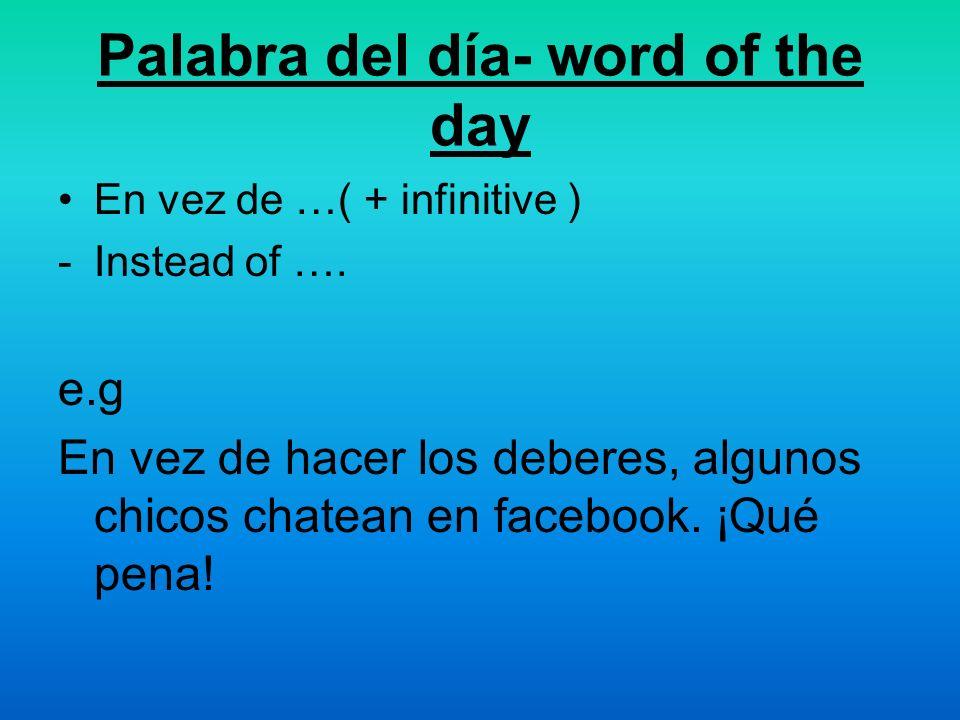 Palabra del día- word of the day En vez de …( + infinitive ) -Instead of …. e.g En vez de hacer los deberes, algunos chicos chatean en facebook. ¡Qué