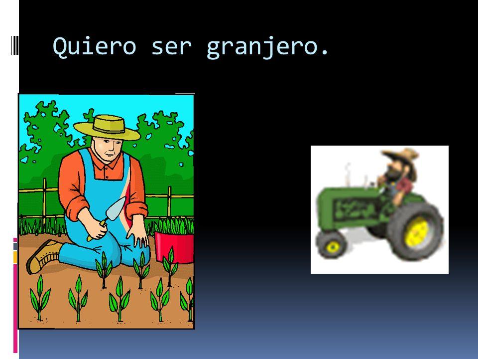 Quiero ser granjero.