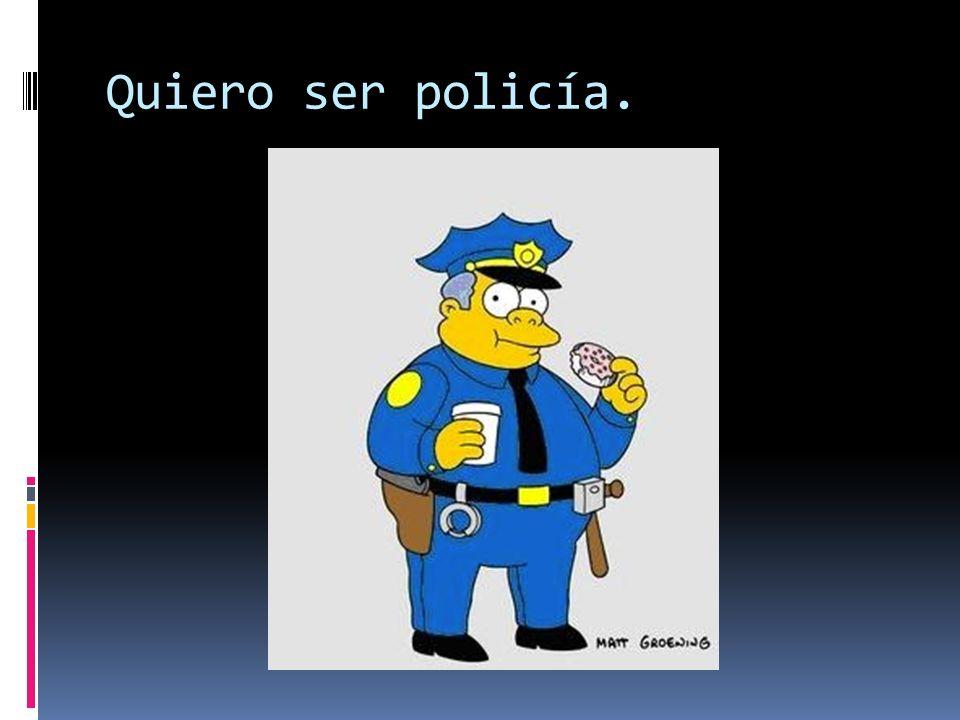Quiero ser policía.
