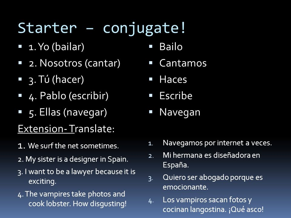 Starter – conjugate.1. Yo (bailar) 2. Nosotros (cantar) 3.