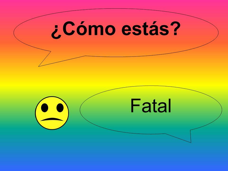 ¿Cómo estás? Fatal