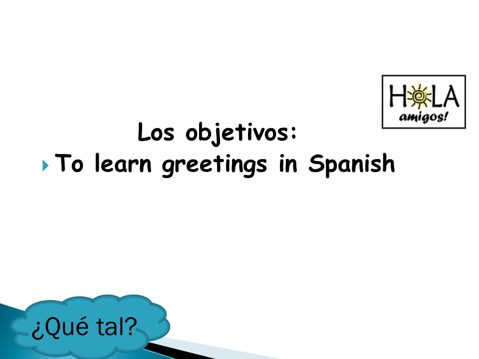 Los objetivos: To learn greetings in Spanish ¿Qué tal?