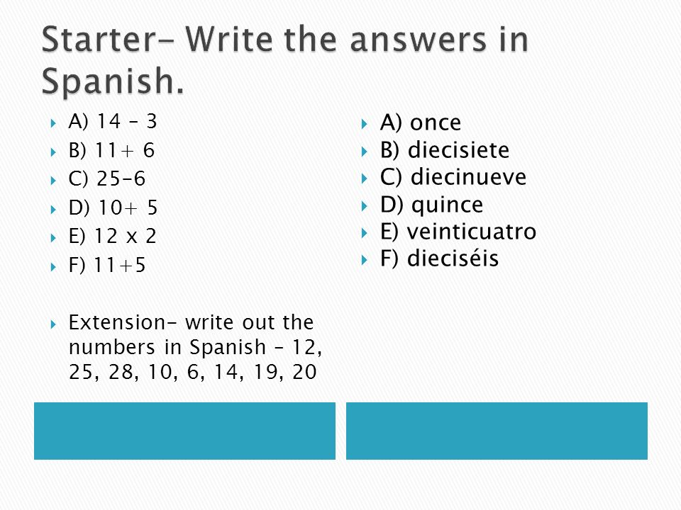 A) 14 – 3 B) 11+ 6 C) 25-6 D) 10+ 5 E) 12 x 2 F) 11+5 Extension- write out the numbers in Spanish – 12, 25, 28, 10, 6, 14, 19, 20 A) once B) diecisiet