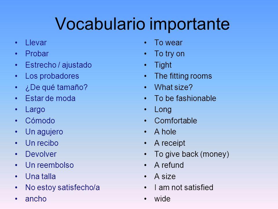 Vocabulario importante Llevar Probar Estrecho / ajustado Los probadores ¿De qué tamaño? Estar de moda Largo Cómodo Un agujero Un recibo Devolver Un re