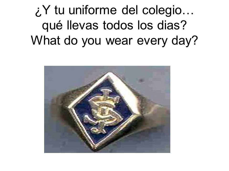 ¿Y tu uniforme del colegio… qué llevas todos los dias? What do you wear every day?