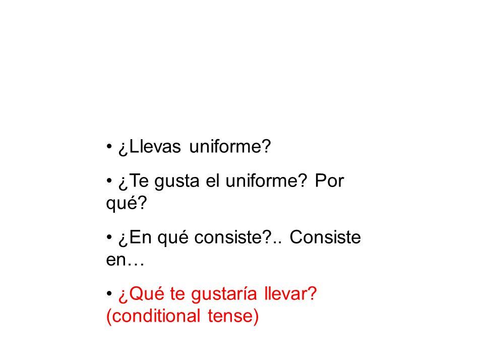 ¿Llevas uniforme? ¿Te gusta el uniforme? Por qué? ¿En qué consiste?.. Consiste en… ¿Qué te gustaría llevar? (conditional tense)