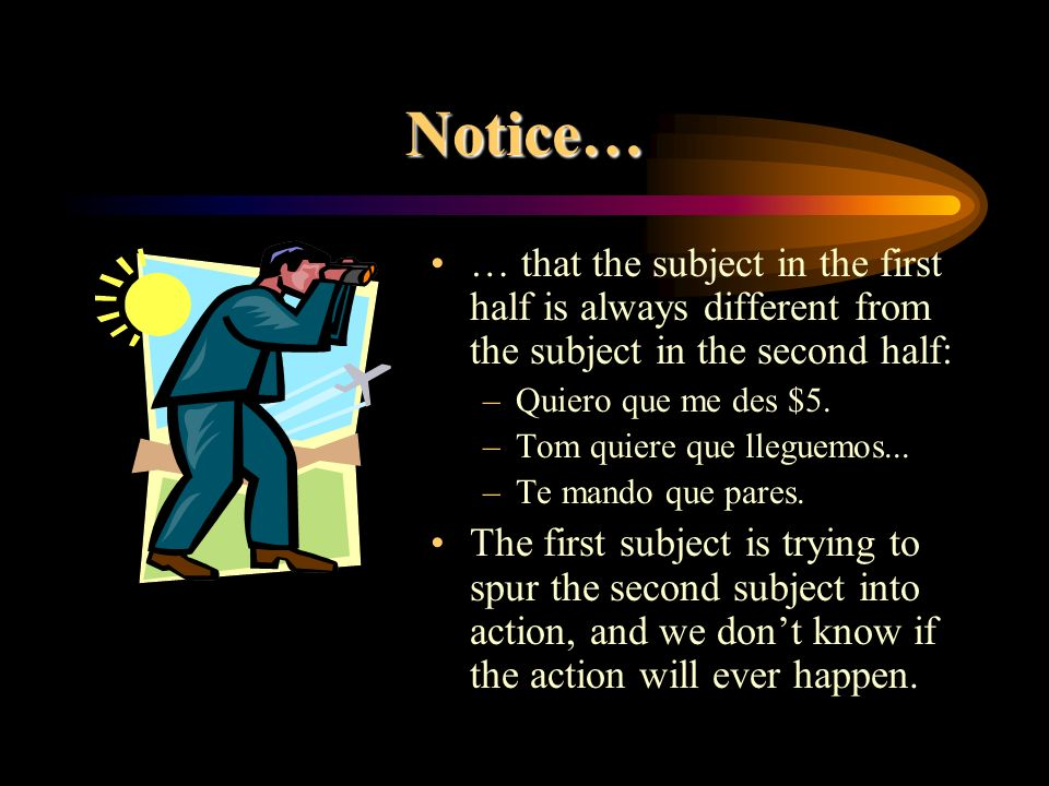 Notice… … that the subject in the first half is always different from the subject in the second half: –Quiero que me des $5.