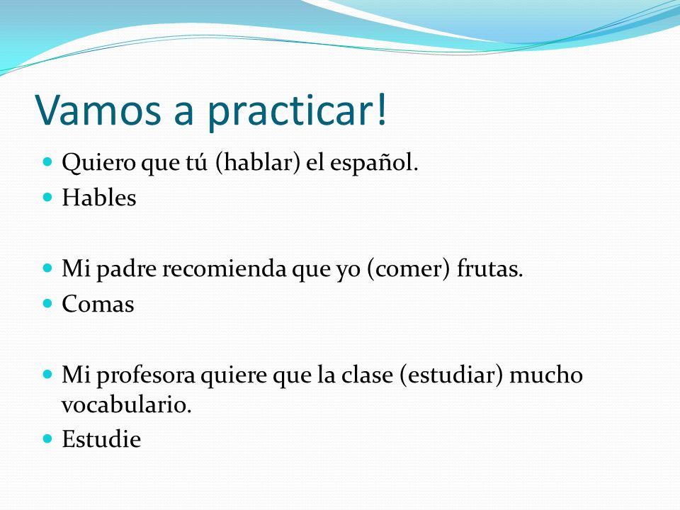 Vamos a practicar. Quiero que tú (hablar) el español.
