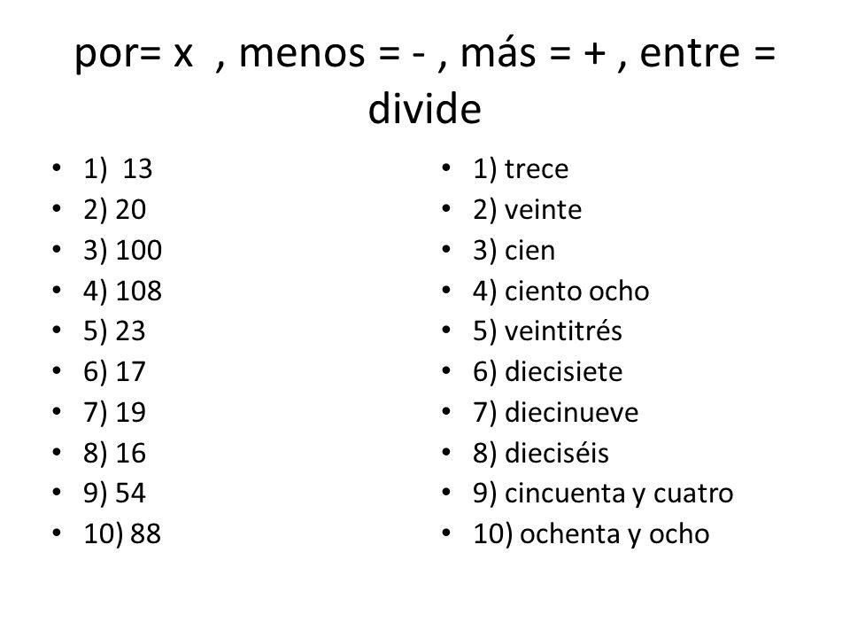 por= x, menos = -, más = +, entre = divide 1) 13 2) 20 3) 100 4) 108 5) 23 6) 17 7) 19 8) 16 9) 54 10) 88 1) trece 2) veinte 3) cien 4) ciento ocho 5)